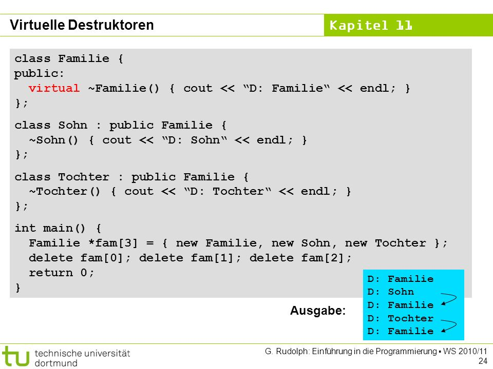 Kapitel 11 G. Rudolph: Einführung in die Programmierung WS 2010/11 24 Virtuelle Destruktoren class Familie { public: virtual ~Familie() { cout << D: F