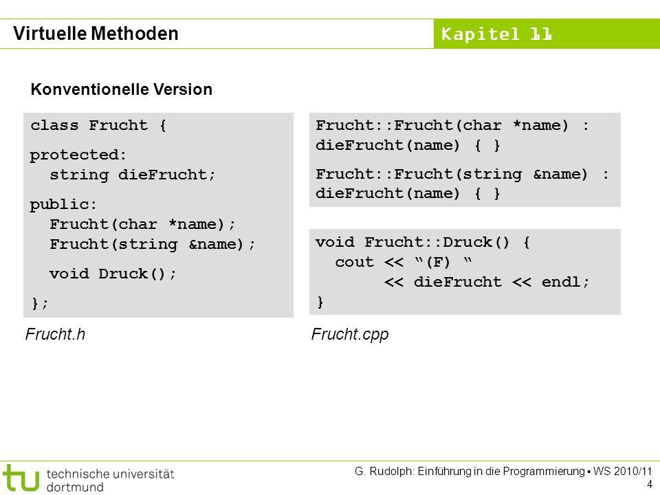 Kapitel 11 G. Rudolph: Einführung in die Programmierung WS 2010/11 4 Konventionelle Version class Frucht { protected: string dieFrucht; public: Frucht