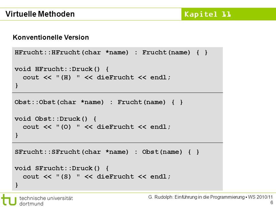Kapitel 11 G. Rudolph: Einführung in die Programmierung WS 2010/11 6 Konventionelle Version HFrucht::HFrucht(char *name) : Frucht(name) { } void HFruc