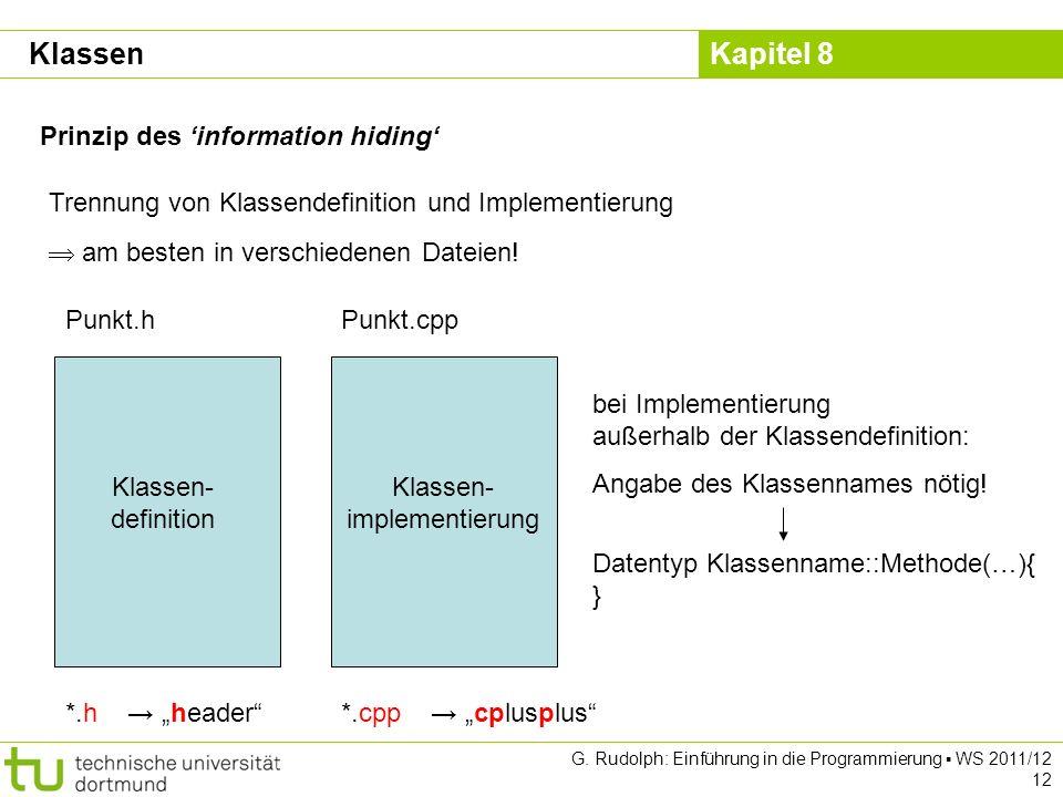 Kapitel 8 G. Rudolph: Einführung in die Programmierung WS 2011/12 12 Prinzip des information hiding Trennung von Klassendefinition und Implementierung