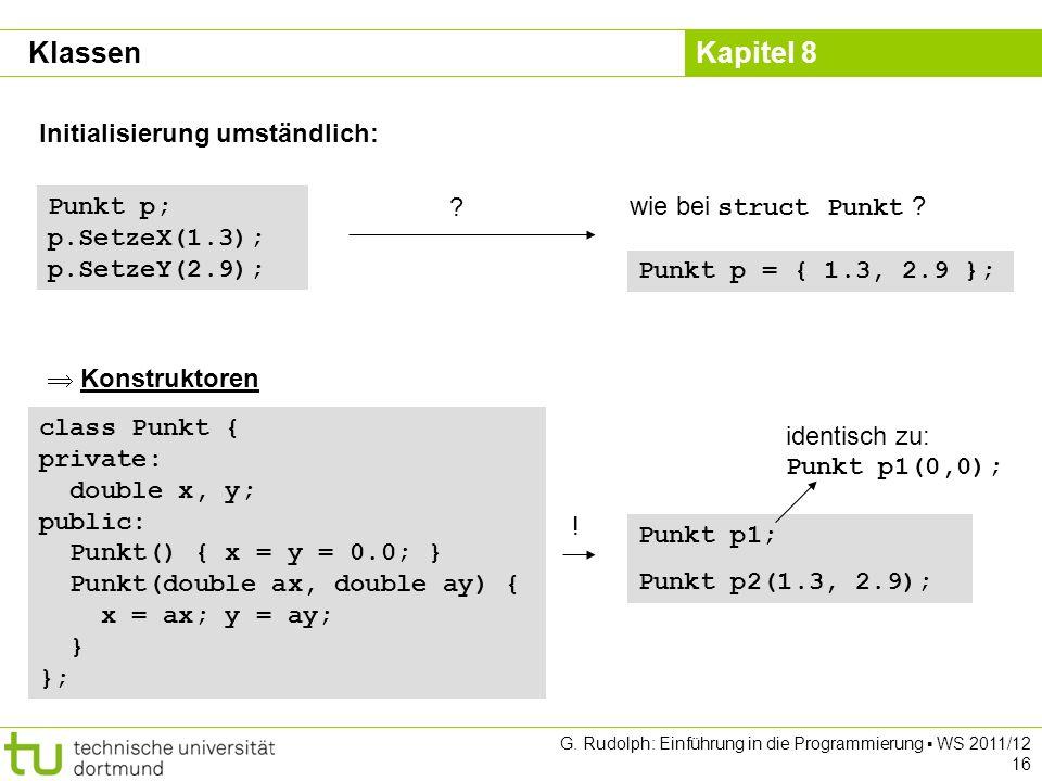 Kapitel 8 G. Rudolph: Einführung in die Programmierung WS 2011/12 16 Initialisierung umständlich: Punkt p; p.SetzeX(1.3); p.SetzeY(2.9); ? wie bei str