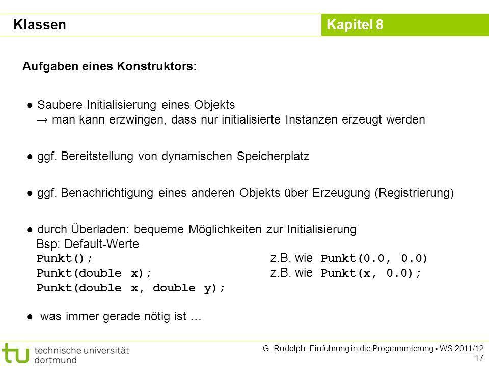Kapitel 8 G. Rudolph: Einführung in die Programmierung WS 2011/12 17 Aufgaben eines Konstruktors: Saubere Initialisierung eines Objekts man kann erzwi