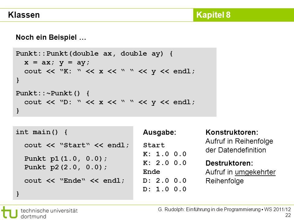 Kapitel 8 G. Rudolph: Einführung in die Programmierung WS 2011/12 22 Punkt::Punkt(double ax, double ay) { x = ax; y = ay; cout << K: << x << << y << e