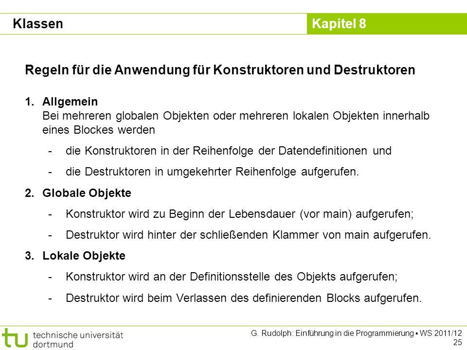 Kapitel 8 G. Rudolph: Einführung in die Programmierung WS 2011/12 25 Regeln für die Anwendung für Konstruktoren und Destruktoren 1.Allgemein Bei mehre
