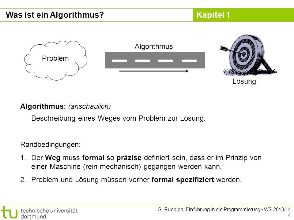 Kapitel 1 G. Rudolph: Einführung in die Programmierung WS 2013/14 4 Was ist ein Algorithmus.