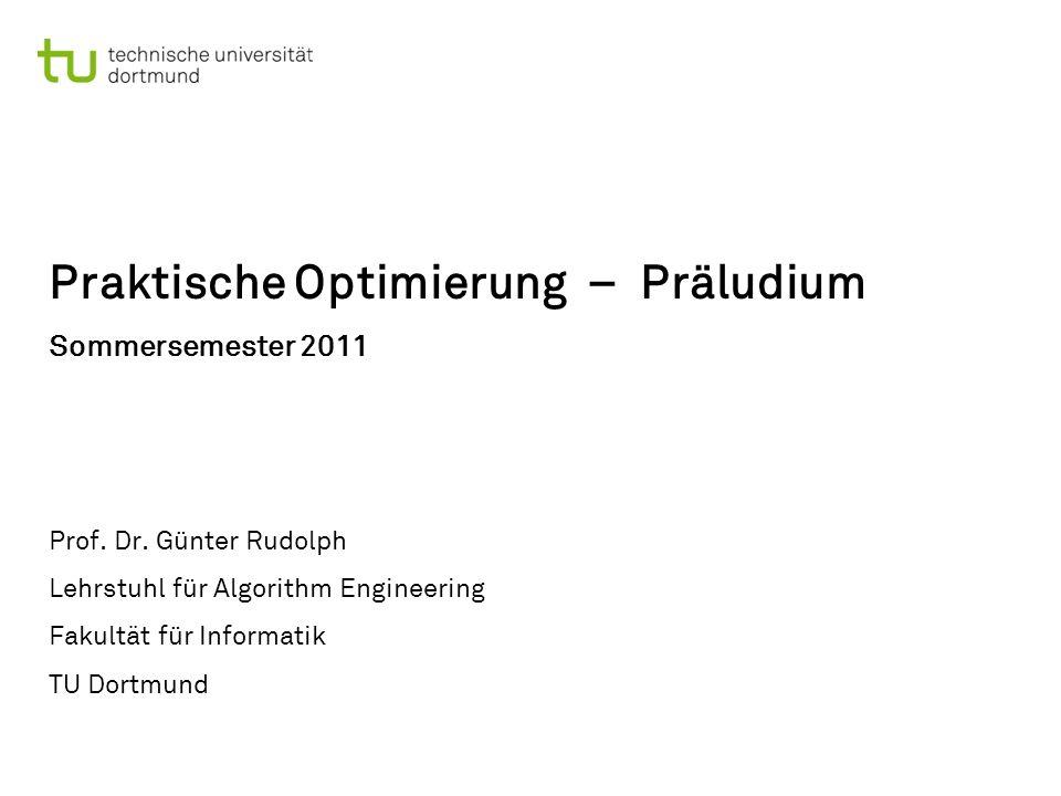 Praktische Optimierung – Präludium Sommersemester 2011 Prof. Dr. Günter Rudolph Lehrstuhl für Algorithm Engineering Fakultät für Informatik TU Dortmun