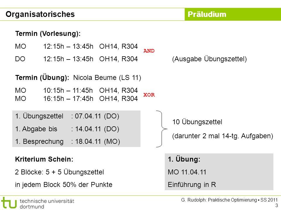 Präludium G. Rudolph: Praktische Optimierung SS 2011 3 Organisatorisches Termin (Vorlesung): MO12:15h – 13:45hOH14, R304 DO12:15h – 13:45hOH14, R304 T
