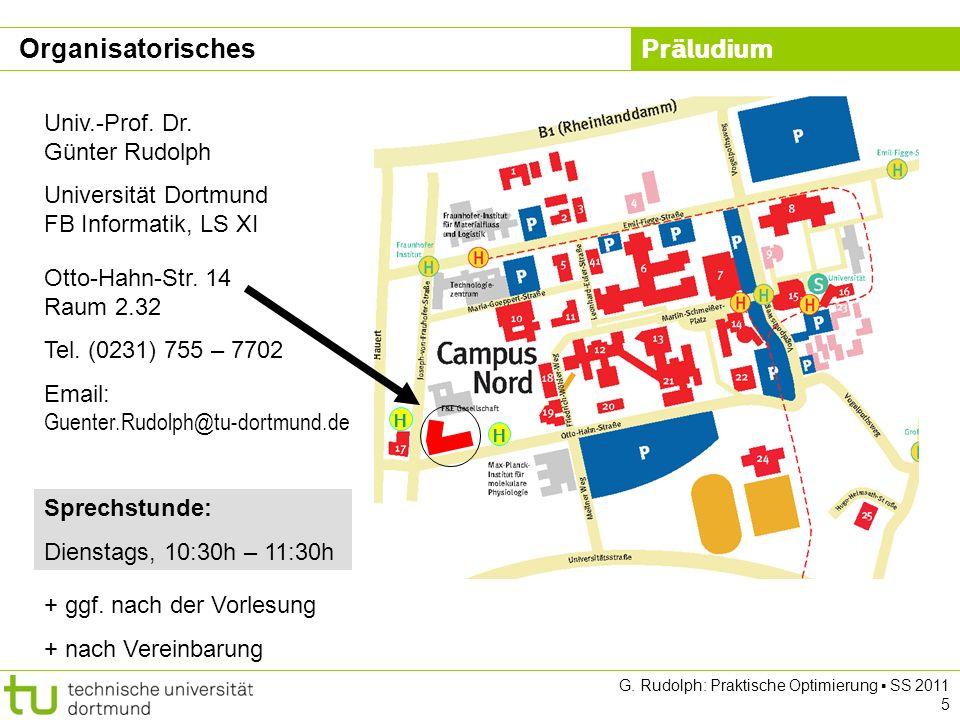 Präludium G. Rudolph: Praktische Optimierung SS 2011 5 Otto-Hahn-Str. 14 Raum 2.32 Tel. (0231) 755 – 7702 Email: Guenter.Rudolph@tu-dortmund.de Univ.-