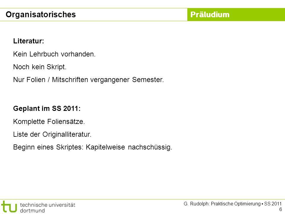 Präludium G. Rudolph: Praktische Optimierung SS 2011 6 Literatur: Kein Lehrbuch vorhanden. Noch kein Skript. Nur Folien / Mitschriften vergangener Sem