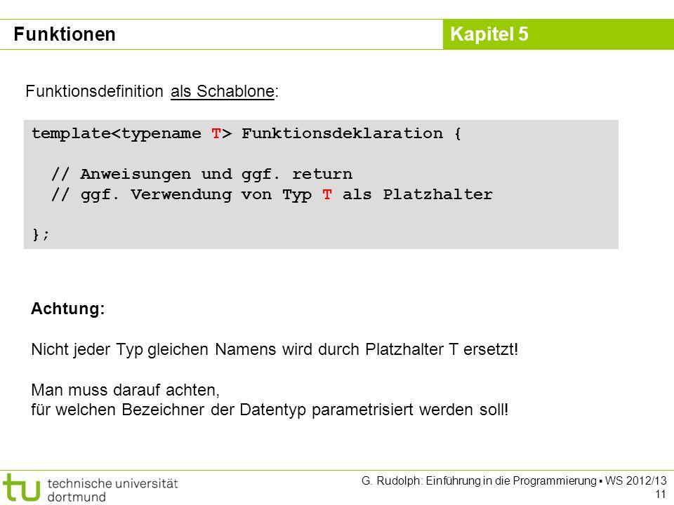 Kapitel 5 G. Rudolph: Einführung in die Programmierung WS 2012/13 11 Funktionen Funktionsdefinition als Schablone: template Funktionsdeklaration { //
