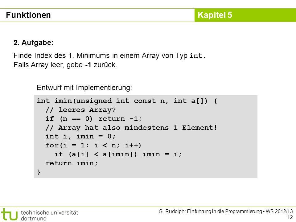 Kapitel 5 G. Rudolph: Einführung in die Programmierung WS 2012/13 12 Funktionen 2. Aufgabe: Finde Index des 1. Minimums in einem Array von Typ int. Fa