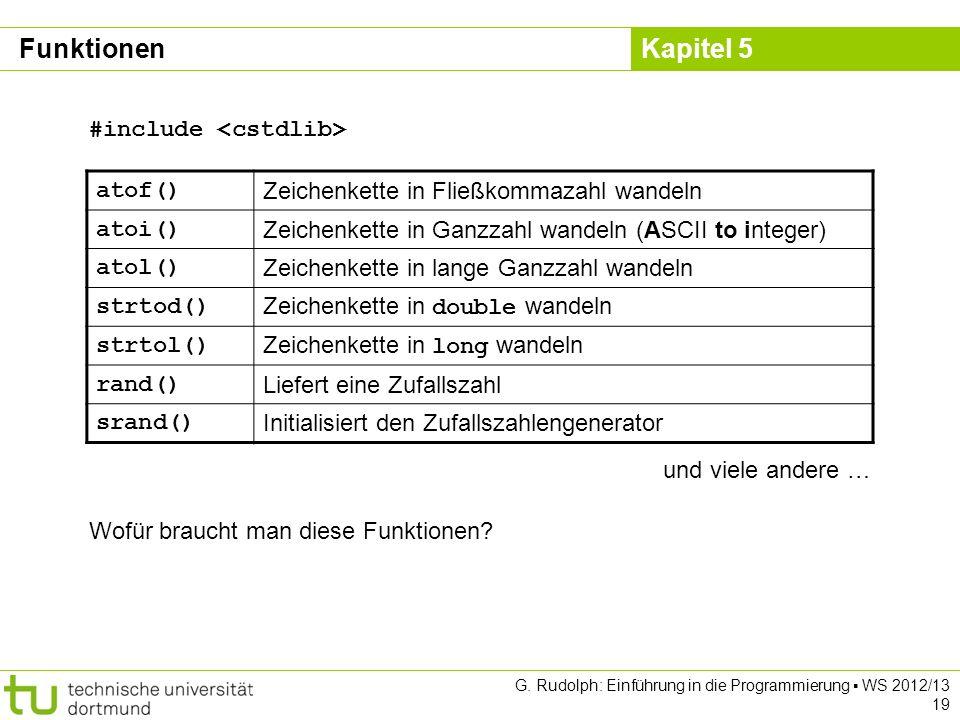 Kapitel 5 G. Rudolph: Einführung in die Programmierung WS 2012/13 19 atof() Zeichenkette in Fließkommazahl wandeln atoi() Zeichenkette in Ganzzahl wan