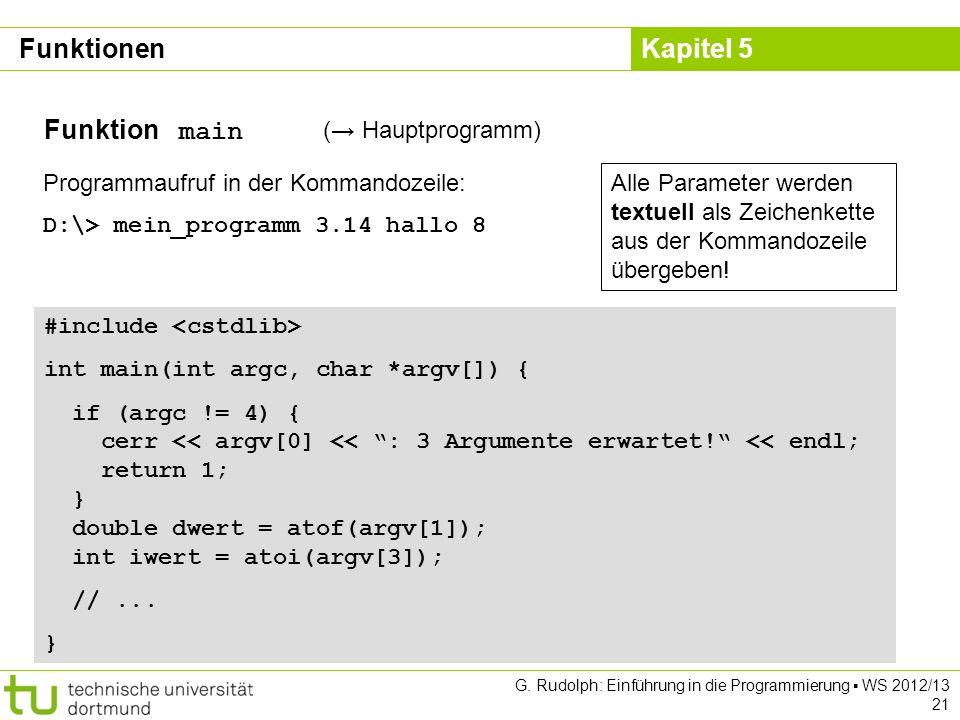 Kapitel 5 G. Rudolph: Einführung in die Programmierung WS 2012/13 21 Funktion main ( Hauptprogramm) Programmaufruf in der Kommandozeile: D:\> mein_pro