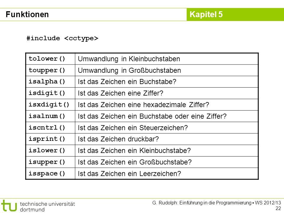 Kapitel 5 G. Rudolph: Einführung in die Programmierung WS 2012/13 22 tolower() Umwandlung in Kleinbuchstaben toupper() Umwandlung in Großbuchstaben is
