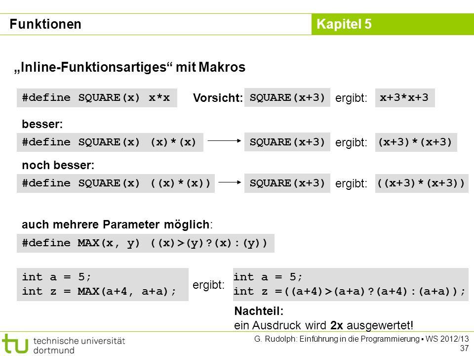 Kapitel 5 G. Rudolph: Einführung in die Programmierung WS 2012/13 37 Inline-Funktionsartiges mit Makros #define MAX(x, y) ((x)>(y)?(x):(y)) #define SQ