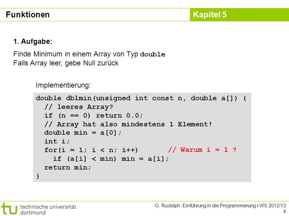 Kapitel 5 G. Rudolph: Einführung in die Programmierung WS 2012/13 4 1. Aufgabe: Finde Minimum in einem Array von Typ double Falls Array leer, gebe Nul