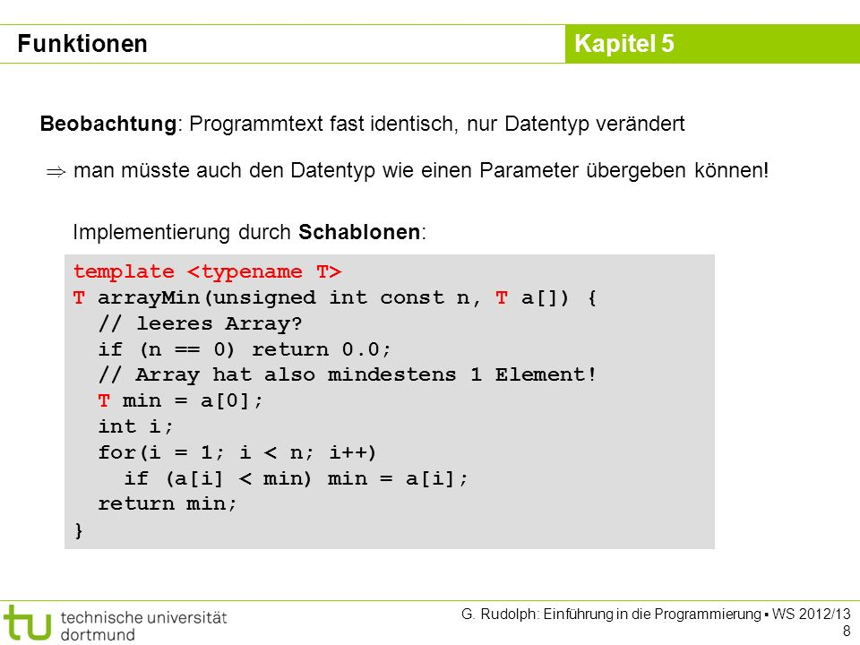 Kapitel 5 G. Rudolph: Einführung in die Programmierung WS 2012/13 8 template T arrayMin(unsigned int const n, T a[]) { // leeres Array? if (n == 0) re