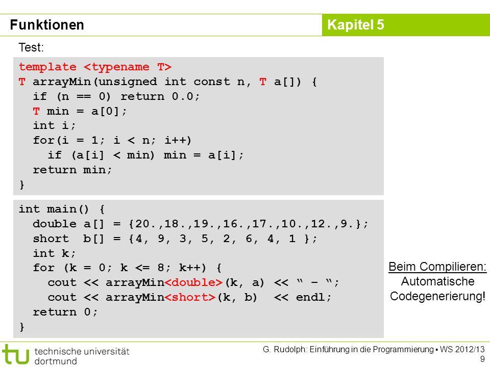 Kapitel 5 G. Rudolph: Einführung in die Programmierung WS 2012/13 9 template T arrayMin(unsigned int const n, T a[]) { if (n == 0) return 0.0; T min =