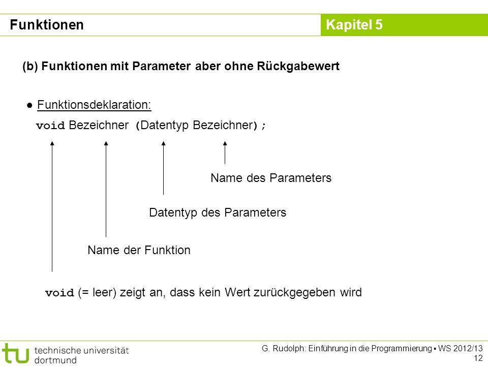 Kapitel 5 G. Rudolph: Einführung in die Programmierung WS 2012/13 12 (b) Funktionen mit Parameter aber ohne Rückgabewert Funktionsdeklaration: void Be