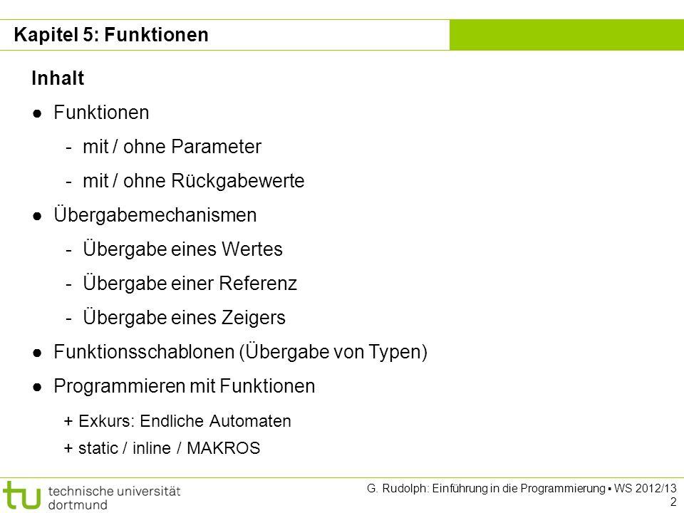 Kapitel 5 G. Rudolph: Einführung in die Programmierung WS 2012/13 2 Kapitel 5: Funktionen Inhalt Funktionen - mit / ohne Parameter - mit / ohne Rückga