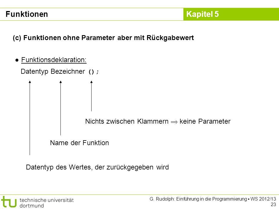 Kapitel 5 G. Rudolph: Einführung in die Programmierung WS 2012/13 23 (c) Funktionen ohne Parameter aber mit Rückgabewert Funktionsdeklaration: Datenty