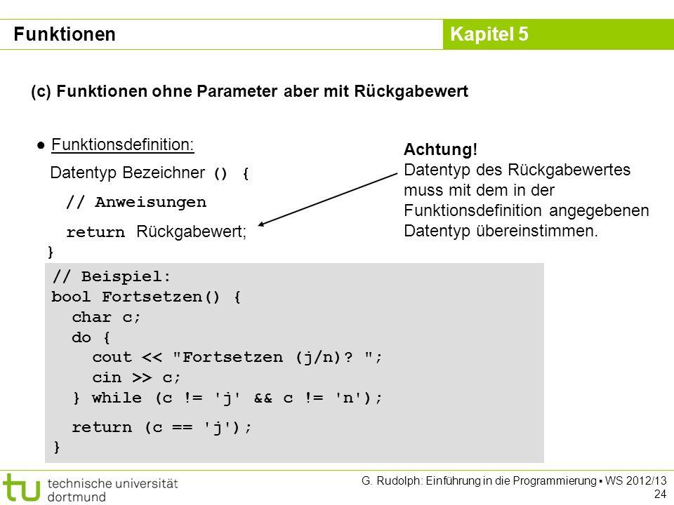 Kapitel 5 G. Rudolph: Einführung in die Programmierung WS 2012/13 24 (c) Funktionen ohne Parameter aber mit Rückgabewert Funktionsdefinition: Datentyp