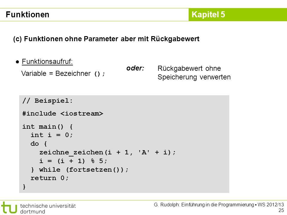 Kapitel 5 G. Rudolph: Einführung in die Programmierung WS 2012/13 25 (c) Funktionen ohne Parameter aber mit Rückgabewert Funktionsaufruf: Variable = B