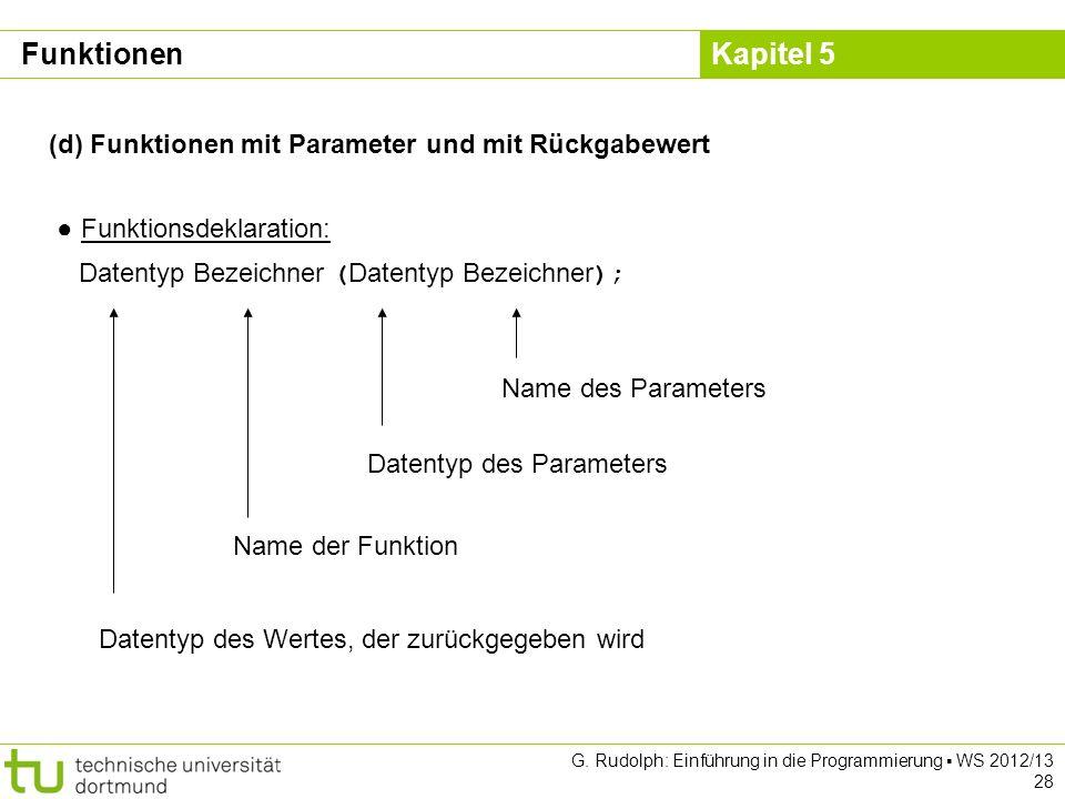 Kapitel 5 G. Rudolph: Einführung in die Programmierung WS 2012/13 28 (d) Funktionen mit Parameter und mit Rückgabewert Funktionsdeklaration: Datentyp