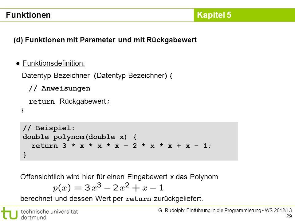 Kapitel 5 G. Rudolph: Einführung in die Programmierung WS 2012/13 29 (d) Funktionen mit Parameter und mit Rückgabewert Funktionsdefinition: Datentyp B