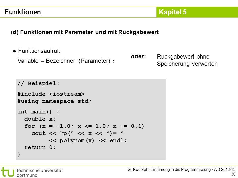Kapitel 5 G. Rudolph: Einführung in die Programmierung WS 2012/13 30 (d) Funktionen mit Parameter und mit Rückgabewert Funktionsaufruf: Variable = Bez