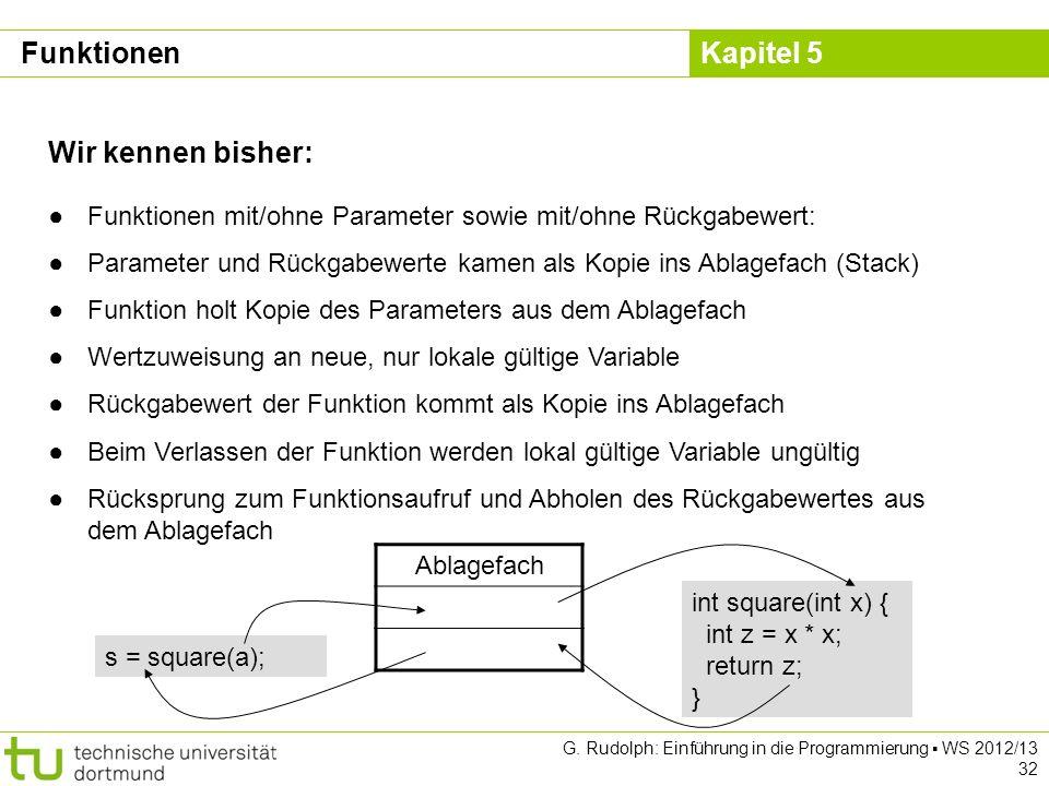 Kapitel 5 G. Rudolph: Einführung in die Programmierung WS 2012/13 32 Funktionen Wir kennen bisher: Funktionen mit/ohne Parameter sowie mit/ohne Rückga