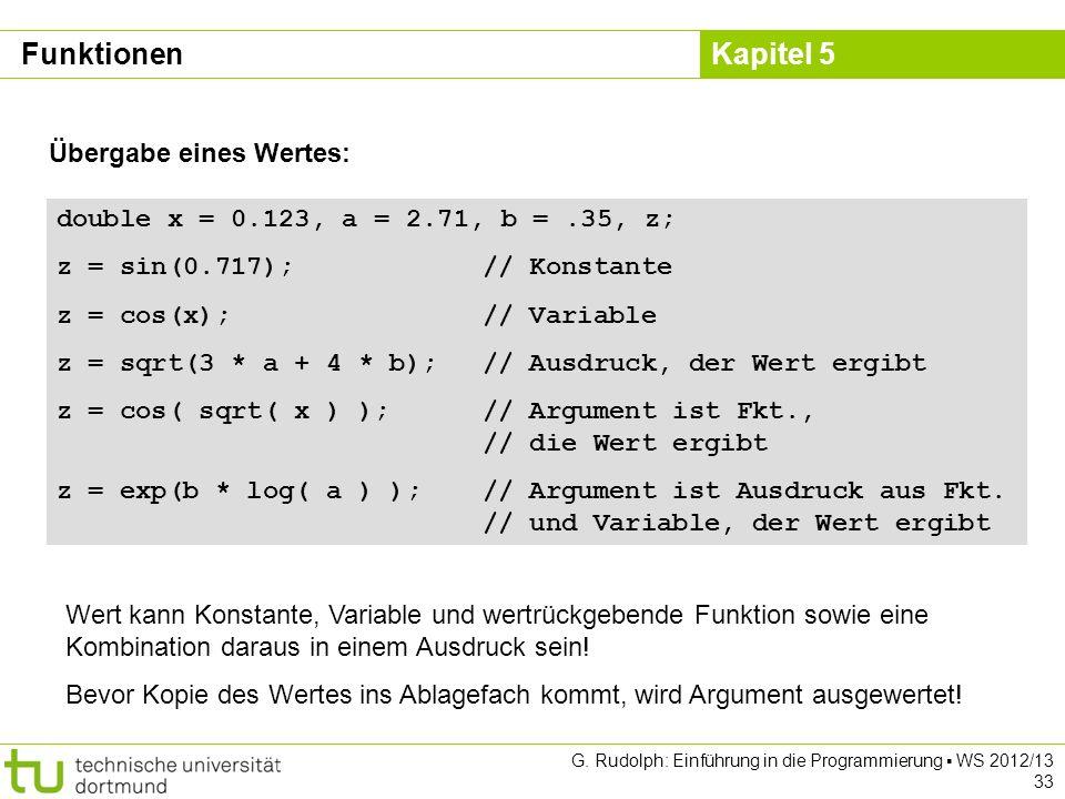 Kapitel 5 G. Rudolph: Einführung in die Programmierung WS 2012/13 33 Übergabe eines Wertes: double x = 0.123, a = 2.71, b =.35, z; z = sin(0.717);// K