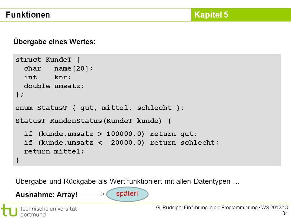 Kapitel 5 G. Rudolph: Einführung in die Programmierung WS 2012/13 34 Übergabe eines Wertes: struct KundeT { char name[20]; int knr; double umsatz; };
