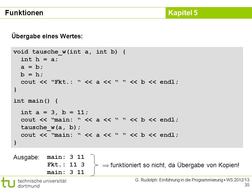 Kapitel 5 G. Rudolph: Einführung in die Programmierung WS 2012/13 35 Übergabe eines Wertes: void tausche_w(int a, int b) { int h = a; a = b; b = h; co