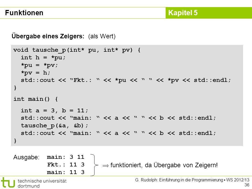 Kapitel 5 G. Rudolph: Einführung in die Programmierung WS 2012/13 36 Übergabe eines Zeigers: (als Wert) void tausche_p(int* pu, int* pv) { int h = *pu