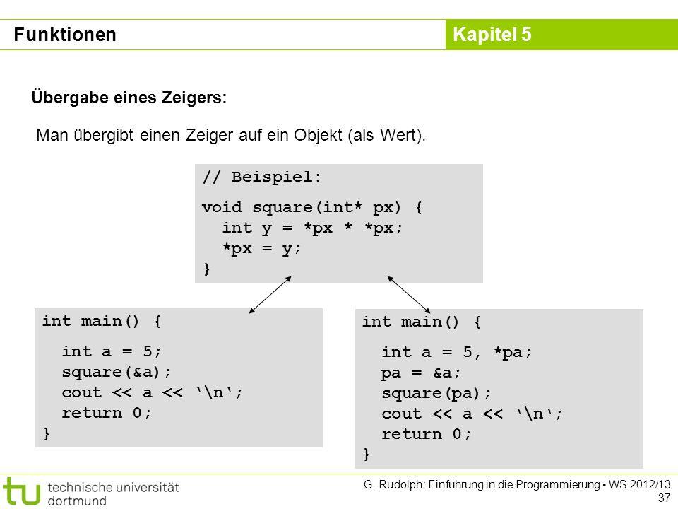Kapitel 5 G. Rudolph: Einführung in die Programmierung WS 2012/13 37 Übergabe eines Zeigers: Man übergibt einen Zeiger auf ein Objekt (als Wert). // B