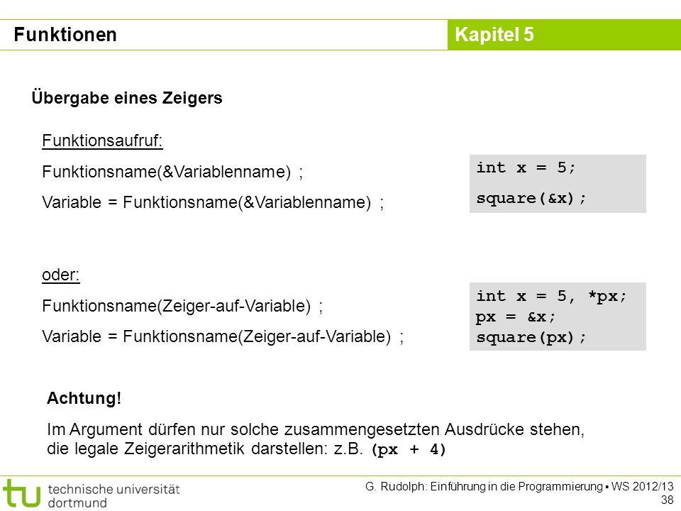 Kapitel 5 G. Rudolph: Einführung in die Programmierung WS 2012/13 38 Übergabe eines Zeigers Funktionsaufruf: Funktionsname(&Variablenname) ; Variable