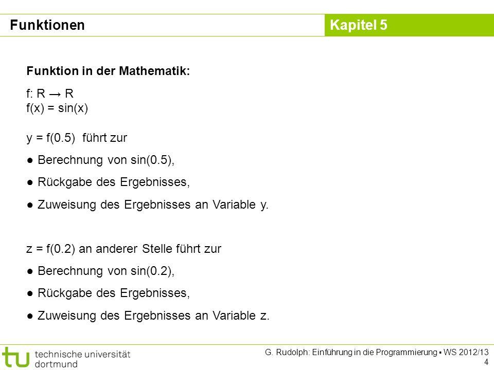 Kapitel 5 G. Rudolph: Einführung in die Programmierung WS 2012/13 4 Funktion in der Mathematik: f: R R f(x) = sin(x) y = f(0.5) führt zur Berechnung v