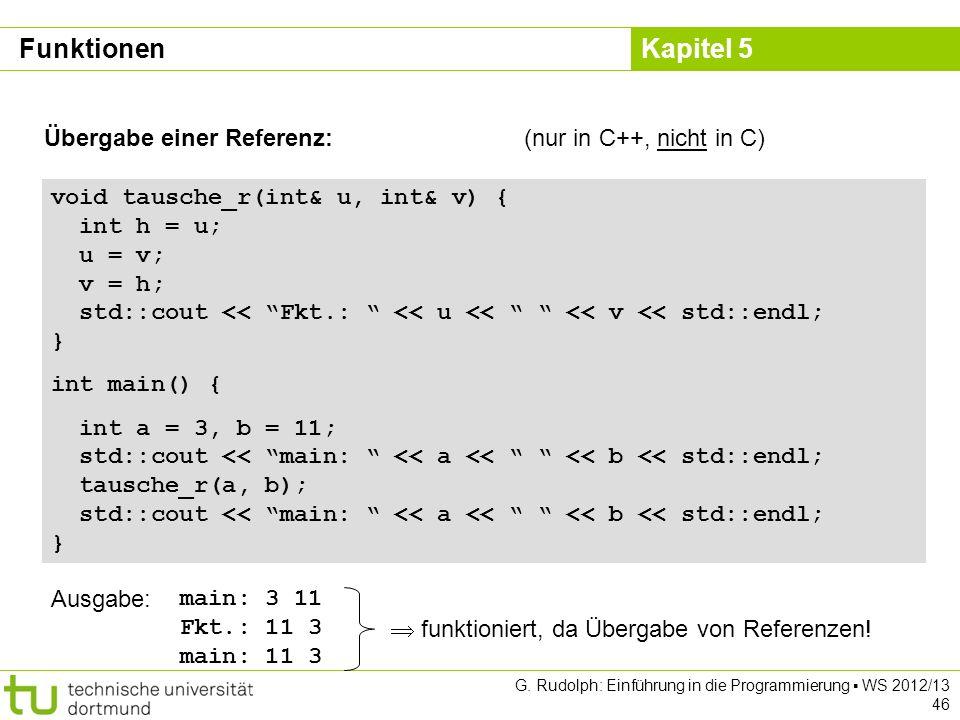 Kapitel 5 G. Rudolph: Einführung in die Programmierung WS 2012/13 46 Übergabe einer Referenz:(nur in C++, nicht in C) void tausche_r(int& u, int& v) {