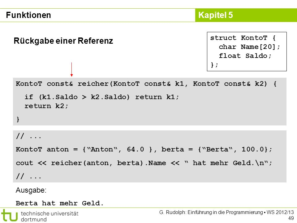Kapitel 5 G. Rudolph: Einführung in die Programmierung WS 2012/13 49 Rückgabe einer Referenz struct KontoT { char Name[20]; float Saldo; }; KontoT con