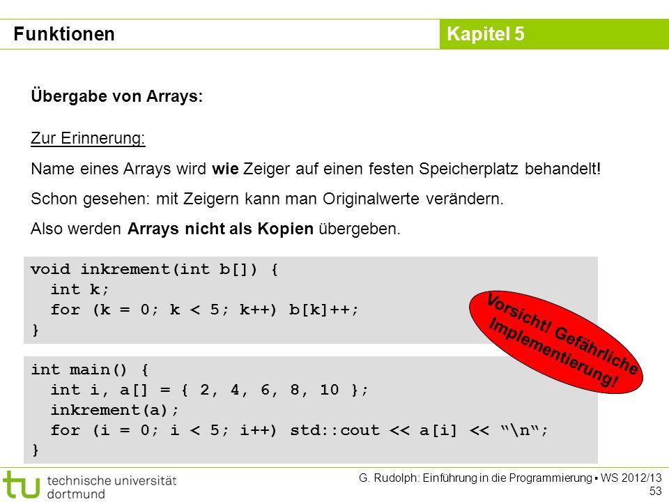 Kapitel 5 G. Rudolph: Einführung in die Programmierung WS 2012/13 53 Übergabe von Arrays: Zur Erinnerung: Name eines Arrays wird wie Zeiger auf einen