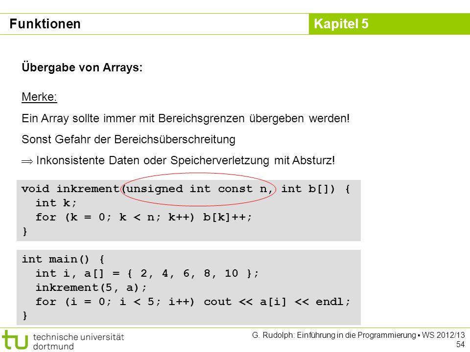 Kapitel 5 G. Rudolph: Einführung in die Programmierung WS 2012/13 54 Übergabe von Arrays: Merke: Ein Array sollte immer mit Bereichsgrenzen übergeben