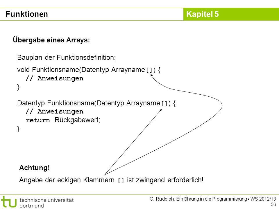 Kapitel 5 G. Rudolph: Einführung in die Programmierung WS 2012/13 56 Übergabe eines Arrays: Bauplan der Funktionsdefinition: void Funktionsname(Datent
