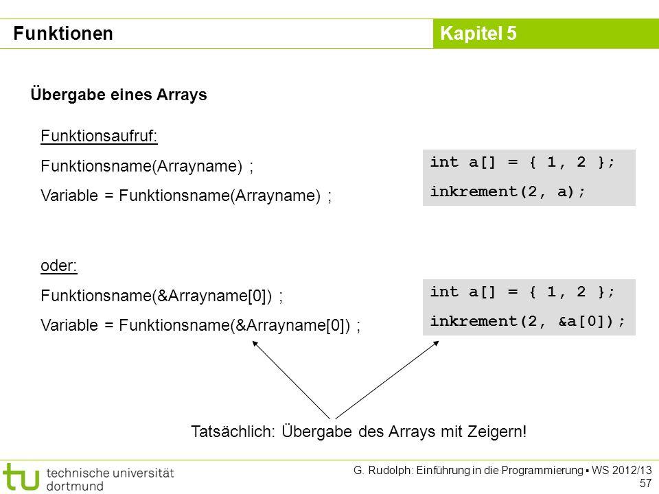 Kapitel 5 G. Rudolph: Einführung in die Programmierung WS 2012/13 57 Übergabe eines Arrays Funktionsaufruf: Funktionsname(Arrayname) ; Variable = Funk