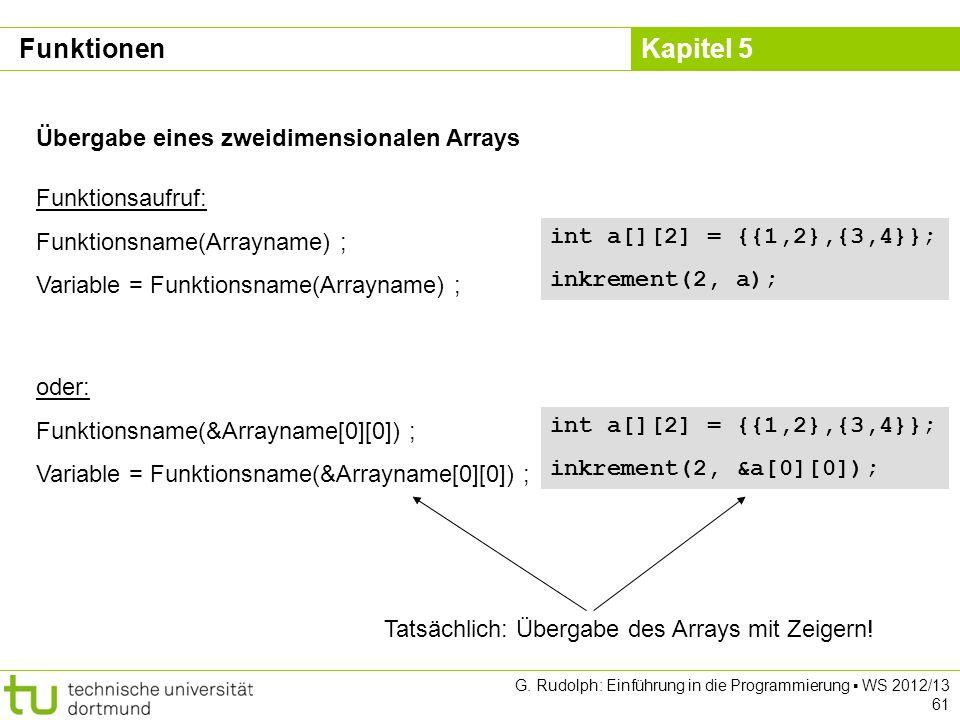 Kapitel 5 G. Rudolph: Einführung in die Programmierung WS 2012/13 61 Übergabe eines zweidimensionalen Arrays Funktionsaufruf: Funktionsname(Arrayname)