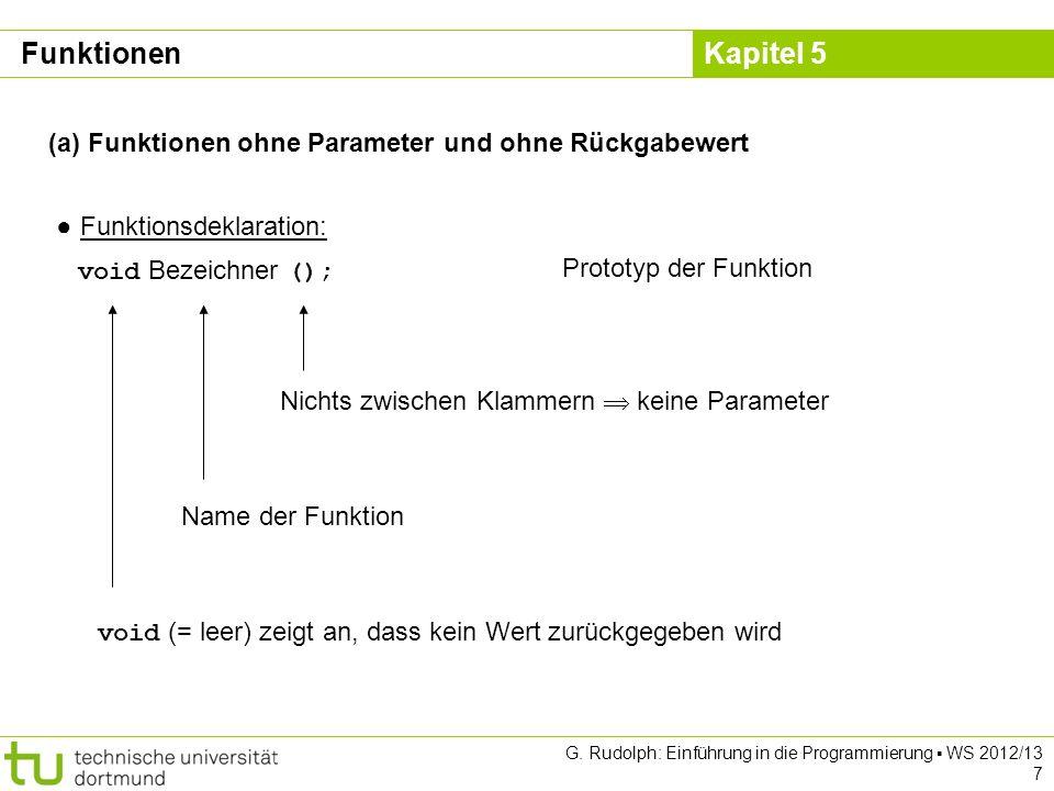 Kapitel 5 G. Rudolph: Einführung in die Programmierung WS 2012/13 7 (a) Funktionen ohne Parameter und ohne Rückgabewert Funktionsdeklaration: void Bez