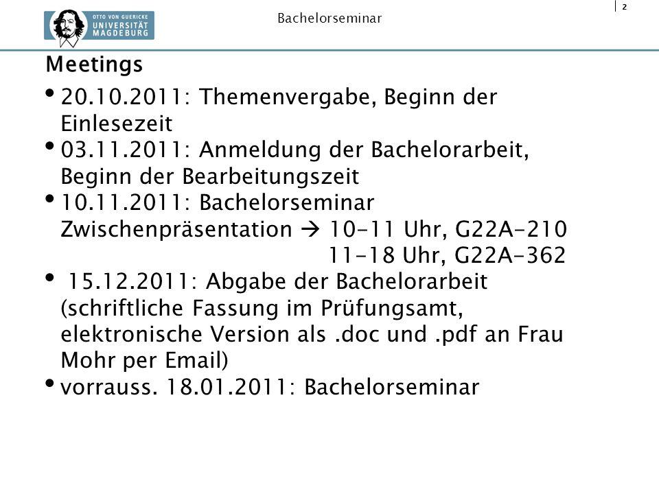 2 Bachelorseminar 20.10.2011: Themenvergabe, Beginn der Einlesezeit 03.11.2011: Anmeldung der Bachelorarbeit, Beginn der Bearbeitungszeit 10.11.2011: