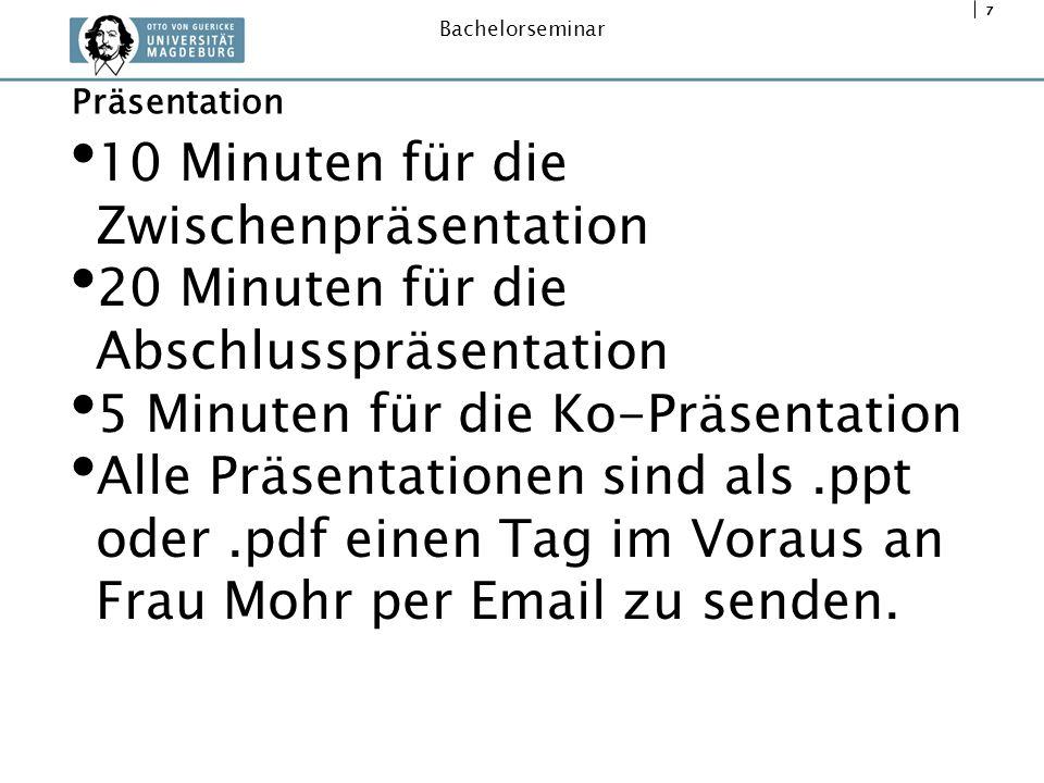 7 Bachelorseminar 10 Minuten für die Zwischenpräsentation 20 Minuten für die Abschlusspräsentation 5 Minuten für die Ko-Präsentation Alle Präsentation