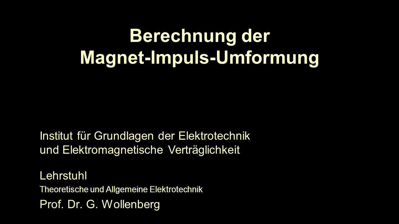 Berechnung der Magnet-Impuls-Umformung Lehrstuhl Theoretische und Allgemeine Elektrotechnik Prof. Dr. G. Wollenberg Institut für Grundlagen der Elektr