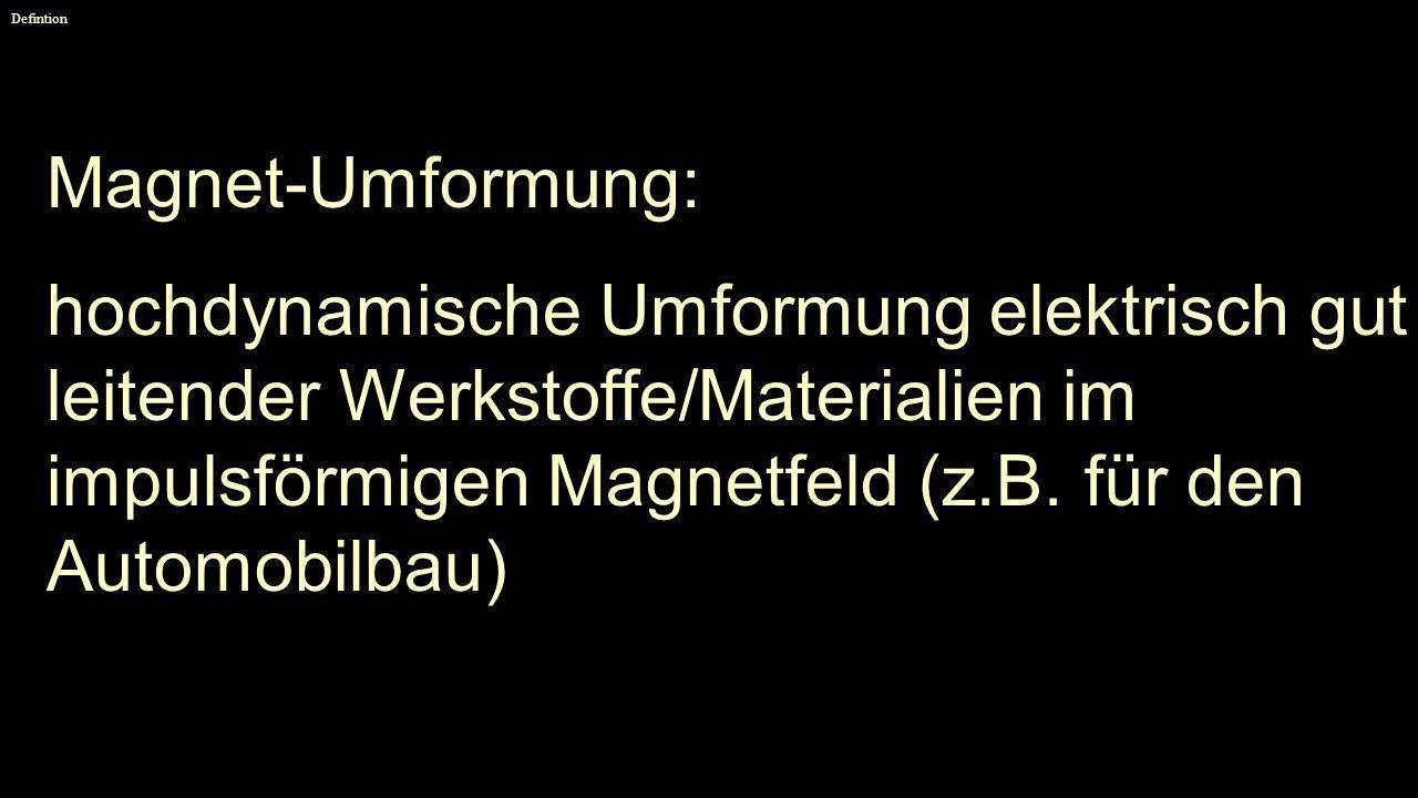Defintion Magnet-Umformung: hochdynamische Umformung elektrisch gut leitender Werkstoffe/Materialien im impulsförmigen Magnetfeld (z.B. für den Automo